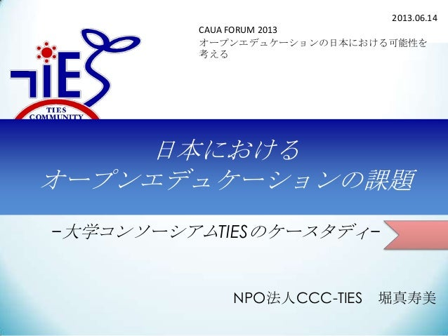 2013.06.14 CAUA FORUM 2013 オープンエデュケーションの日本における可能性を 考える  日本における オープンエデュケーションの課題 −大学コンソーシアムTIESのケースタディ−  NPO法人CCC-TIES  堀真寿美