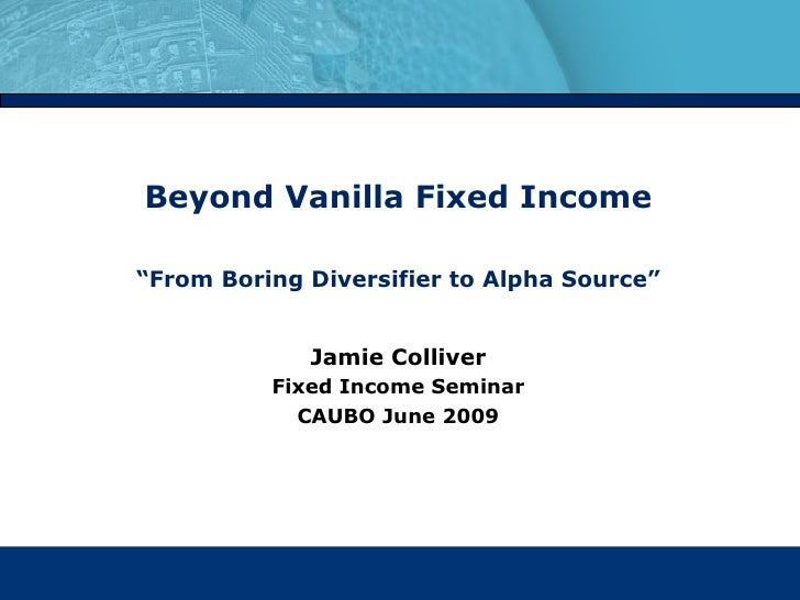 "Beyond Vanilla Fixed Income "" From Boring Diversifier to Alpha Source"" Jamie Colliver Fixed Income Seminar CAUBO June 2009"