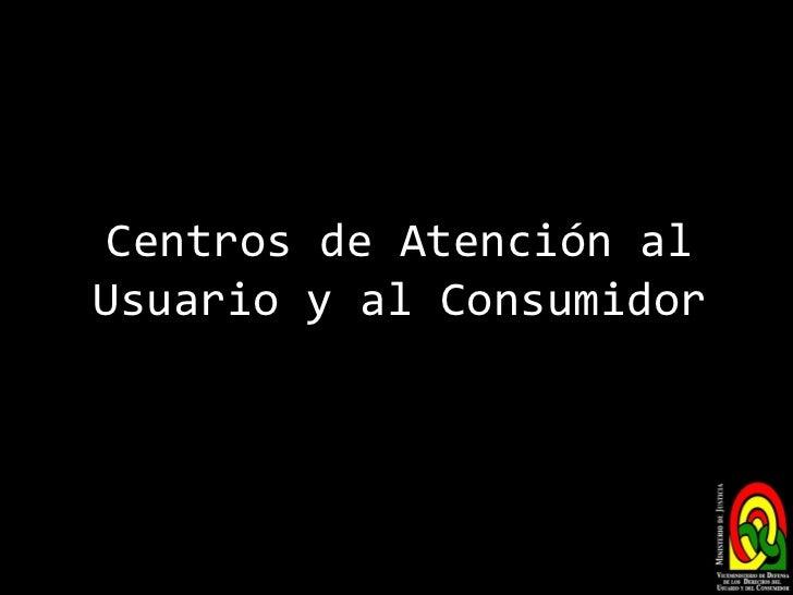 Centros de Atención al Usuario y al Consumidor