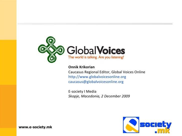 Onnik Krikorian   Caucasus Regional Editor, Global Voices Online http://www.globalvoicesonline.org [email_address] E-socie...