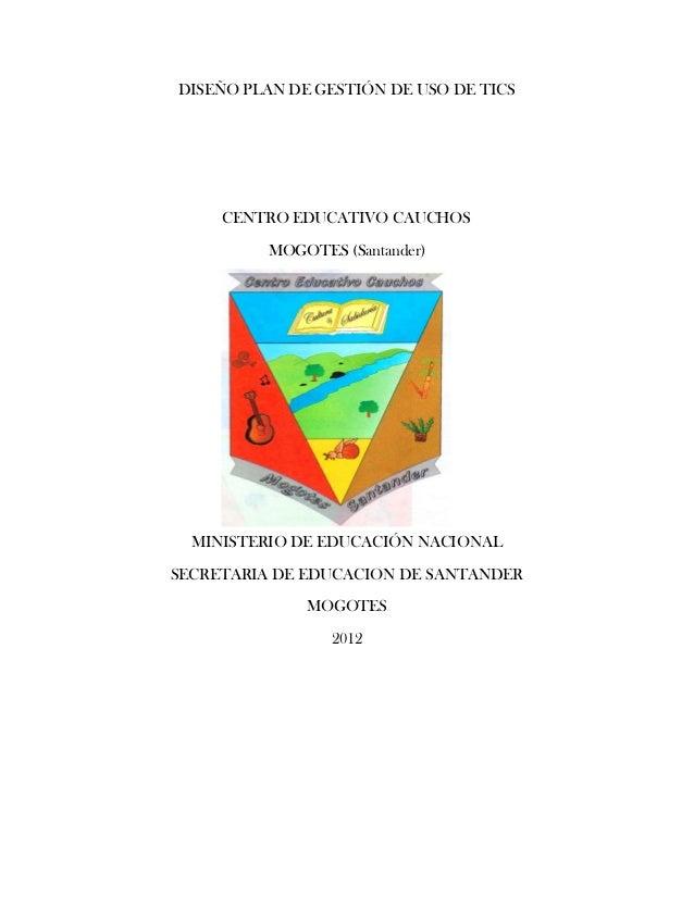 DISEÑO PLAN DE GESTIÓN DE USO DE TICS     CENTRO EDUCATIVO CAUCHOS         MOGOTES (Santander)  MINISTERIO DE EDUCACIÓN NA...