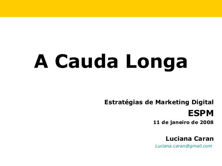 Luciana Caran [email_address]   Estratégias de Marketing Digital ESPM 11 de janeiro de 2008 A Cauda Longa