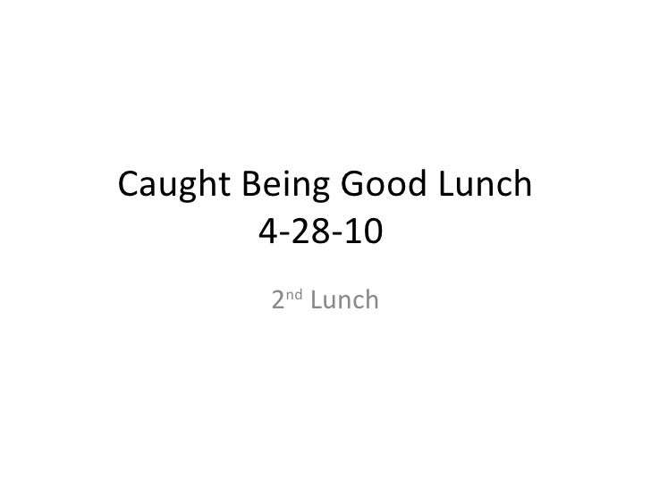 Caught Being Good Lunch 4-28-10  2 nd  Lunch
