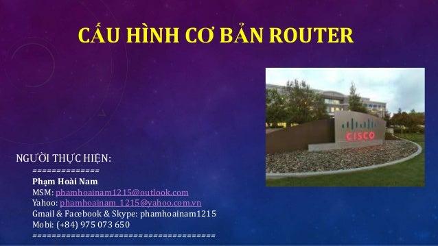 CẤU HÌNH CƠ BẢN ROUTER NGƯỜI THỰC HIỆN: ============== Phạm Hoài Nam MSM: phamhoainam1215@outlook.com Yahoo: phamhoainam_1...
