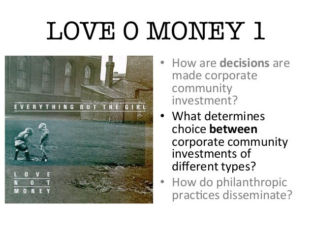 LOVE 0 MONEY 1• How are decisions are made corporate community investment? • What determines choice...