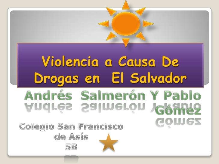Violencia a Causa De Drogas en  El Salvador<br />Andrés  Salmerón Y Pablo Gómez<br />Colegio San Francisco de Asís<br />5B...