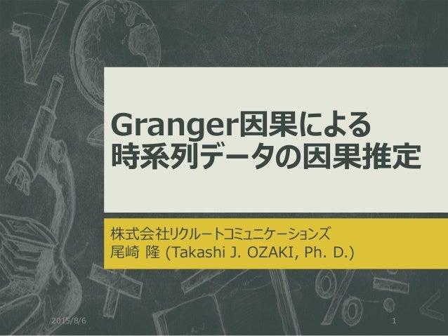 Granger因果による 時系列データの因果推定 株式会社リクルートコミュニケーションズ 尾崎 隆 (Takashi J. OZAKI, Ph. D.) 2015/8/6 1