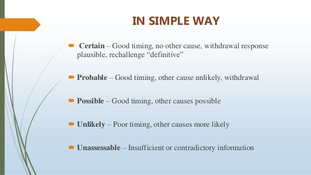 """IN SIMPLE WAY  Certain – Good timing, no other cause, withdrawal response plausible, rechallenge """"definitive""""  Probable ..."""