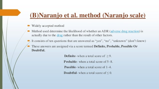 (B)Naranjo et al. method (Naranjo scale)  Widely accepted method  Method used determine the likelihood of whether an ADR...