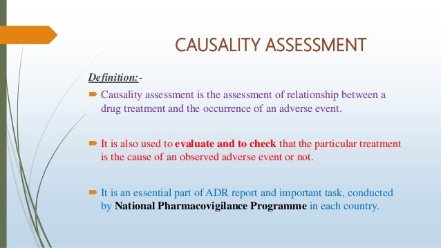 CAUSALITY ASSESSMENT Definition:-  Causality assessment is the assessment of relationship between a drug treatment and th...