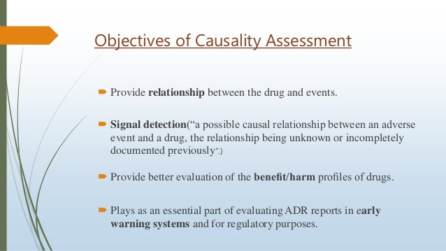 """Objectives of Causality Assessment  Provide relationship between the drug and events.  Signal detection(""""a possible caus..."""