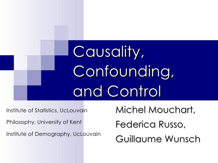 Causality, Confounding,  and Control Michel Mouchart, Federica Russo,  Guillaume Wunsch Institute of Statistics, UcLouvain...