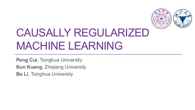 CAUSALLY REGULARIZED MACHINE LEARNING Peng Cui, Tsinghua University Kun Kuang, Zhejiang University Bo Li, Tsinghua Univers...