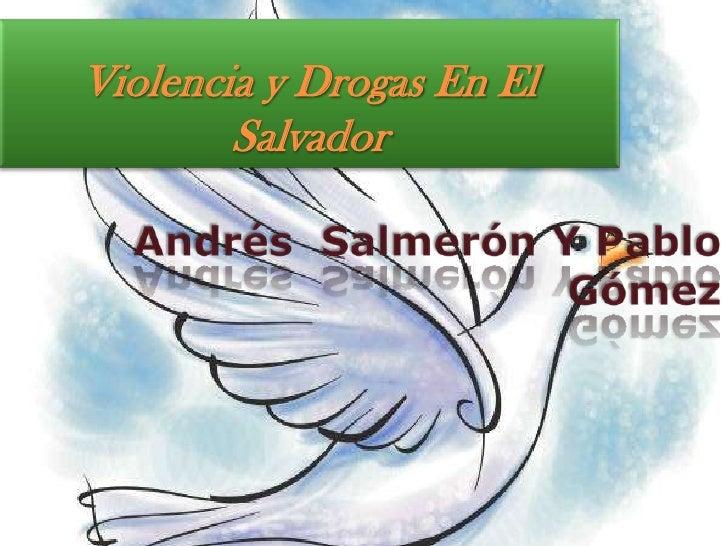 Violencia y Drogas En El Salvador<br />Andrés  Salmerón Y Pablo Gómez<br />