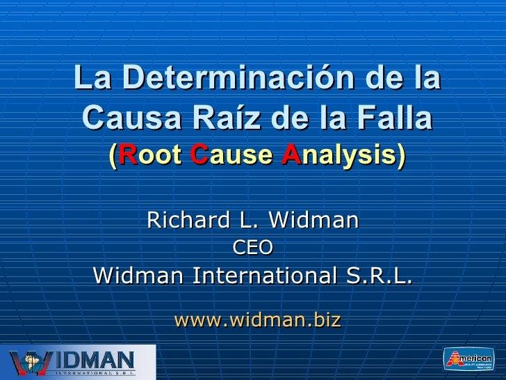 La Determinación de la Causa Raíz de la Falla ( R oot  C ause  A nalysis) Richard L. Widman CEO Widman International S.R.L...