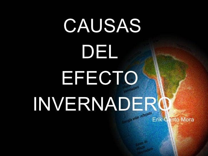 <ul><li>CAUSAS  </li></ul><ul><li>DEL  </li></ul><ul><li>EFECTO  </li></ul><ul><li>INVERNADERO </li></ul><ul><li>Erik Cant...