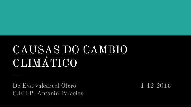 CAUSAS DO CAMBIO CLIMÁTICO De Eva valcárcel Otero 1-12-2016 C.E.I.P. Antonio Palacios