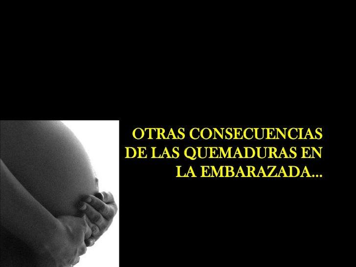 OTRAS CONSECUENCIASDE LAS QUEMADURAS EN      LA EMBARAZADA…