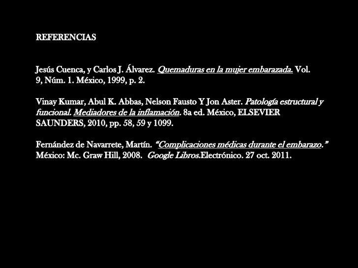 REFERENCIASJesús Cuenca, y Carlos J. Álvarez. Quemaduras en la mujer embarazada. Vol.9, Núm. 1. México, 1999, p. 2.Vinay K...
