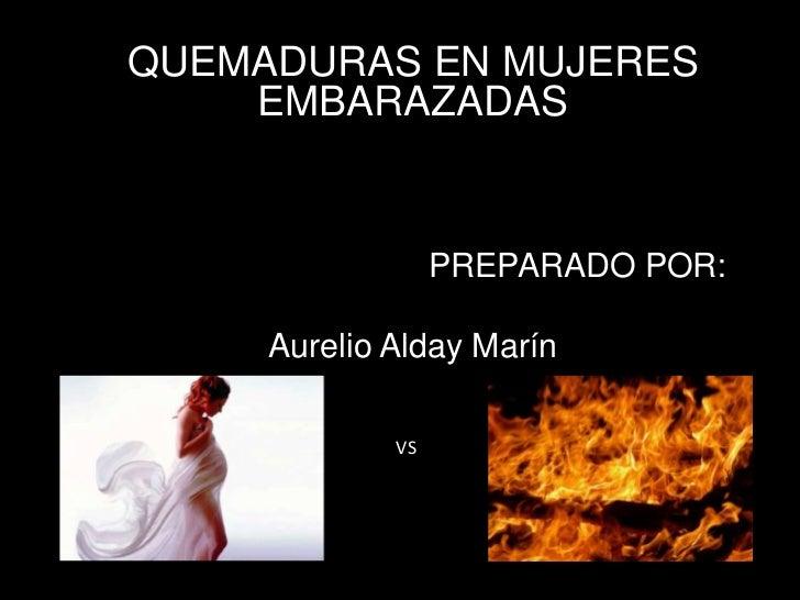 QUEMADURAS EN MUJERES    EMBARAZADAS                  PREPARADO POR:     Aurelio Alday Marín             VS