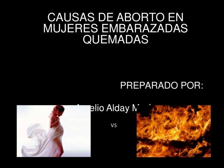 CAUSAS DE ABORTO ENMUJERES EMBARAZADAS     QUEMADAS                 PREPARADO POR:    Aurelio Alday Marín            VS