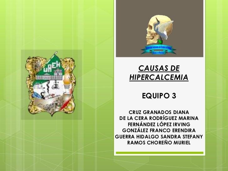 CAUSAS DE    HIPERCALCEMIA        EQUIPO 3     CRUZ GRANADOS DIANA DE LA CERA RODRÍGUEZ MARINA    FERNÁNDEZ LÓPEZ IRVING  ...