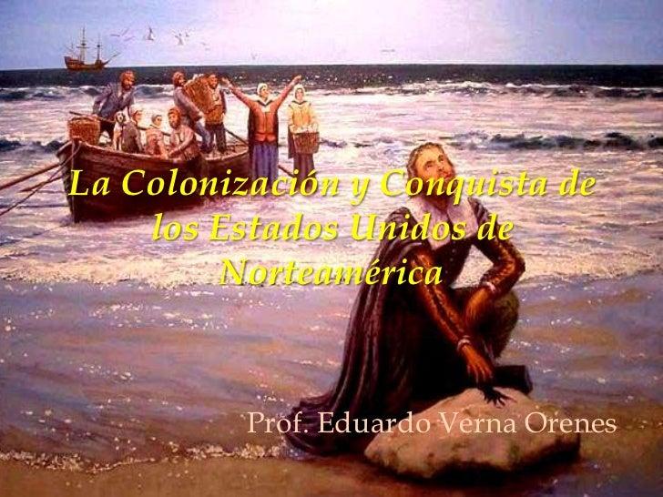 La Colonización y Conquista de    los Estados Unidos de        Norteamérica          Prof. Eduardo Verna Orenes