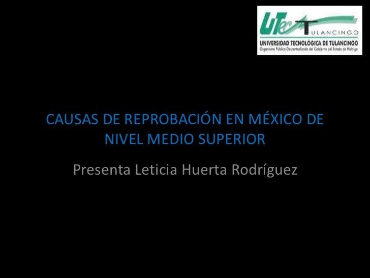 Causas de la reprobación en México de nivel CAUSAS DE REPROBACIÓN EN MÉXICO DE        NIVEL MEDIO SUPERIOR     Presenta Le...