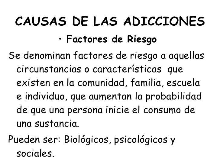 CAUSAS DE LAS ADICCIONES <ul><li>Factores de Riesgo </li></ul><ul><li>Se denominan factores de riesgo a aquellas circunsta...
