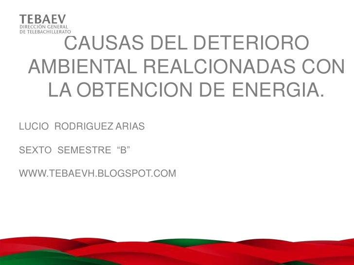 """CAUSAS DEL DETERIORO AMBIENTAL REALCIONADAS CON  LA OBTENCION DE ENERGIA.LUCIO RODRIGUEZ ARIASSEXTO SEMESTRE """"B""""WWW.TEBAEV..."""