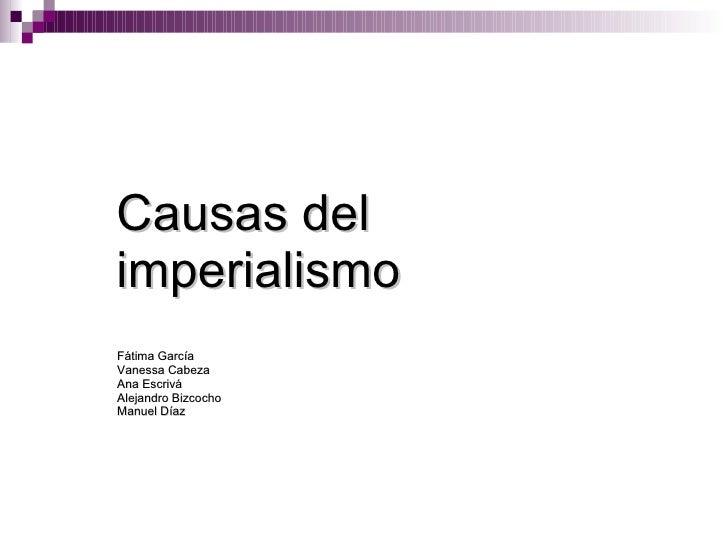 Causas del imperialismo Fátima García Vanessa Cabeza  Ana Escrivá Alejandro Bizcocho Manuel Díaz