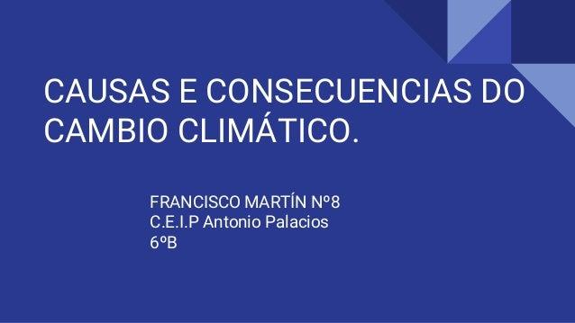 CAUSAS E CONSECUENCIAS DO CAMBIO CLIMÁTICO. FRANCISCO MARTÍN Nº8 C.E.I.P Antonio Palacios 6ºB