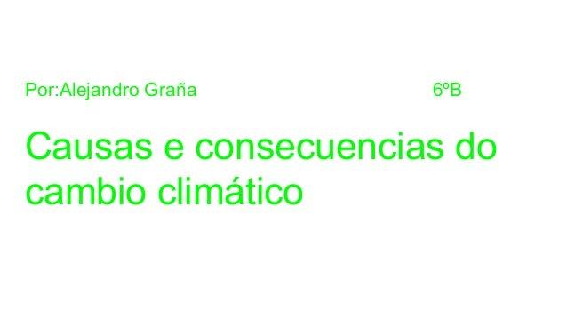 Por:Alejandro Graña 6ºB Causas e consecuencias do cambio climático