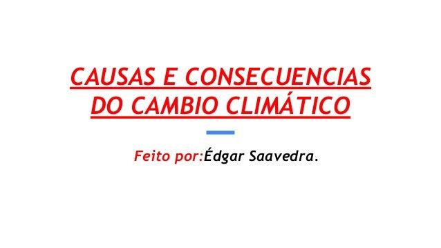 CAUSAS E CONSECUENCIAS DO CAMBIO CLIMÁTICO Feito por:Édgar Saavedra.