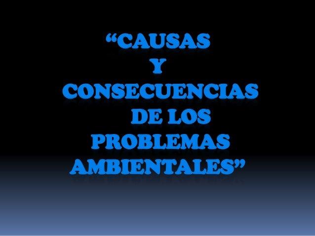 """""""CAUSAS Y CONSECUENCIAS DE LOS PROBLEMAS AMBIENTALES"""""""