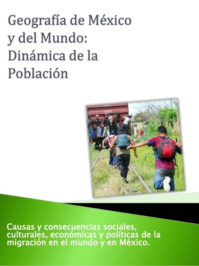 Causas y consecuencias sociales,  culturales, económicas y políticas de la  migración en el mundo y en México.