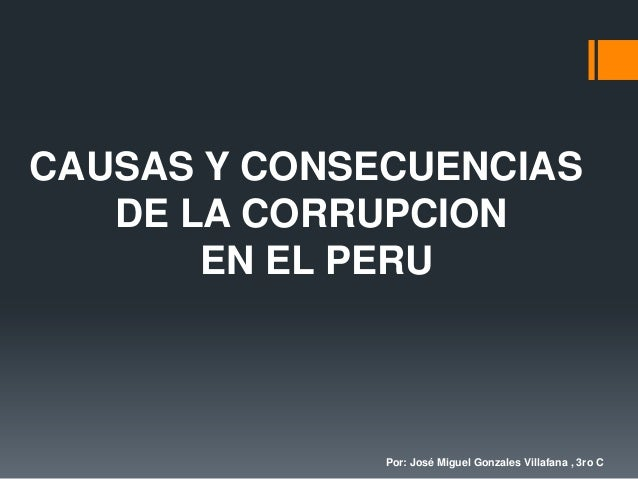 CAUSAS Y CONSECUENCIAS DE LA CORRUPCION EN EL PERU Por: José Miguel Gonzales Villafana , 3ro C
