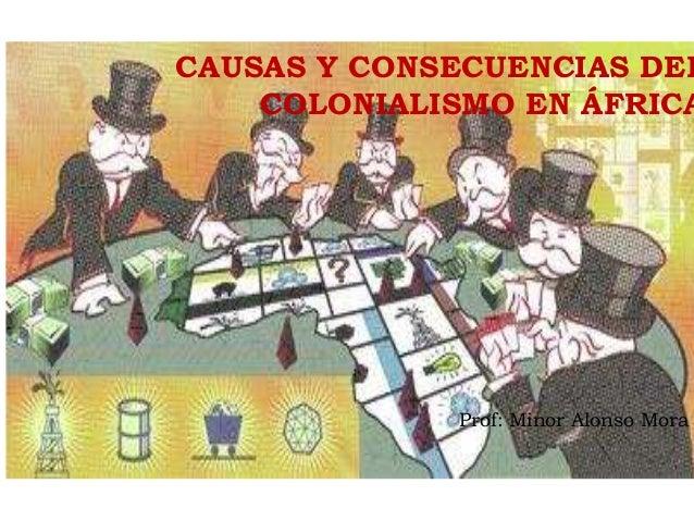 CAUSAS Y CONSECUENCIAS DEL COLONIALISMO EN ÁFRICA Prof: Minor Alonso Mora
