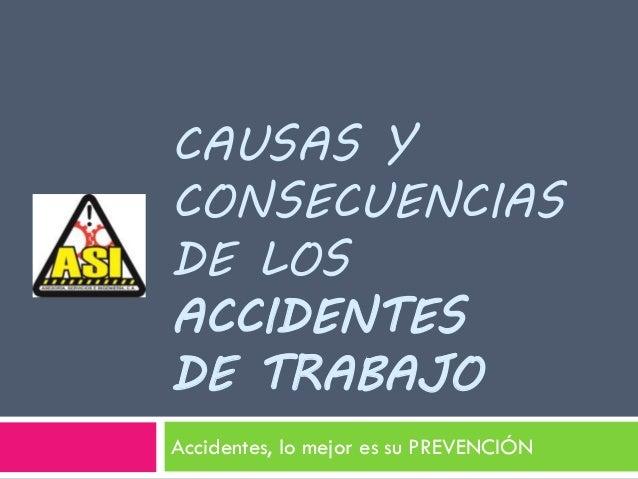 CAUSAS Y CONSECUENCIAS DE LOS ACCIDENTES DE TRABAJO Accidentes, lo mejor es su PREVENCIÓN