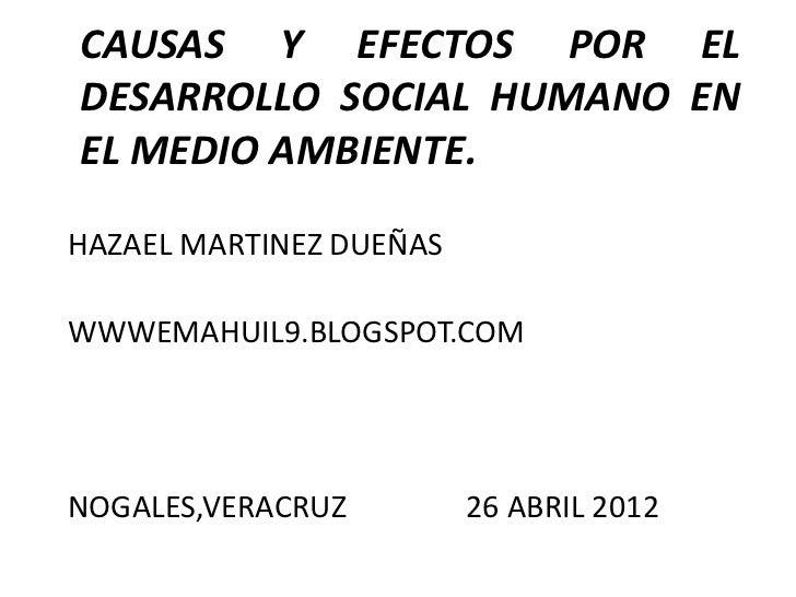 CAUSAS Y EFECTOS POR ELDESARROLLO SOCIAL HUMANO ENEL MEDIO AMBIENTE.HAZAEL MARTINEZ DUEÑASWWWEMAHUIL9.BLOGSPOT.COMNOGALES,...
