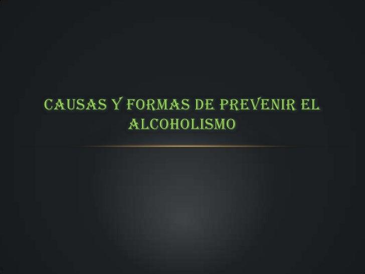 CAUSAS Y FORMAS DE PREVENIR EL         ALCOHOLISMO