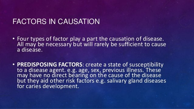 FACTORS IN CAUSATION • Four types of factor play a part the causation of disease. All may be necessary but will rarely be ...