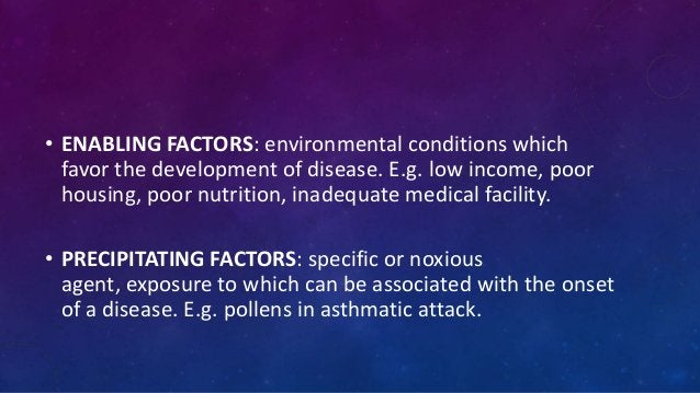• ENABLING FACTORS: environmental conditions which favor the development of disease. E.g. low income, poor housing, poor n...