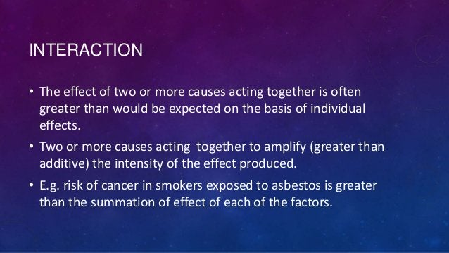 INTERACTION • The effect of two or more causes acting together is often greater than would be expected on the basis of ind...