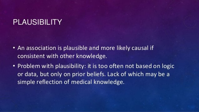 PLAUSIBILITY • An association is plausible and more likely causal if consistent with other knowledge. • Problem with plaus...