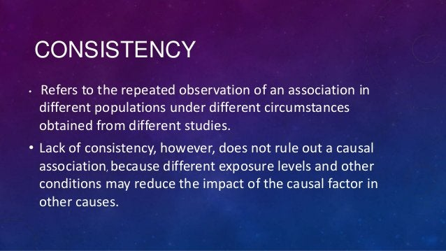 CONSISTENCY •  Refers to the repeated observation of an association in different populations under different circumstances...