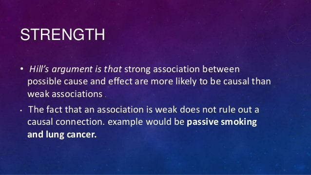 STRENGTH • Hill's argument is that strong association between possible cause and effect are more likely to be causal than ...