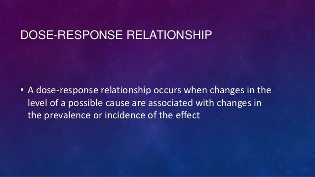 DOSE-RESPONSE RELATIONSHIP  • A dose-response relationship occurs when changes in the level of a possible cause are associ...