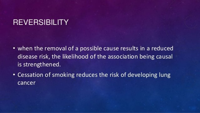 REVERSIBILITY • when the removal of a possible cause results in a reduced disease risk, the likelihood of the association ...