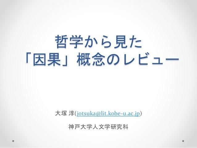 哲学から見た 「因果」概念のレビュー 大塚 淳(jotsuka@lit.kobe-u.ac.jp) 神戸大学人文学研究科